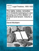 The Rights, Duties, Remedies and Incidents Belonging to and Growing Out of the Relation of Landlord and Tenant. Volume 2 of 3 - David McAdam