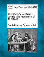 The Doctrine of Stare Decisis : Its Reasons and Its Extent. - Daniel Henry Chamberlain