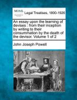 An Essay Upon the Learning of Devises : From Their Inception by Writing to Their Consummation by the Death of the Devisor. Volume 1 of 2 - John Joseph Powell