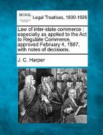 Law of Inter-State Commerce : Especially as Applied to the ACT to Regulate Commerce, Approved February 4, 1887, with Notes of Decisions. - J C Harper