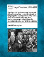 Remington's Business Man's Manual of Bankruptcy Law : A Treatise in Plain Language for Business Men Who Have to Do with Bankruptcy Law and Bankruptcy Courts, to Aid Them in Understanding the Law and Its Practice. - Harold Remington