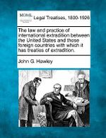 The Law and Practice of International Extradition Between the United States and Those Foreign Countries with Which It Has Treaties of Extradition. - John G Hawley