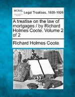 A Treatise on the Law of Mortgages / By Richard Holmes Coote. Volume 2 of 2 - Richard Holmes Coote