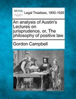 An Analysis of Austin's Lectures on Jurisprudence, Or, the Philosophy of Positive Law. - Professor Gordon Campbell