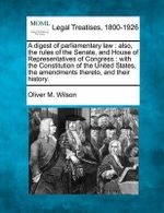A Digest of Parliamentary Law : Also, the Rules of the Senate, and House of Representatives of Congress: With the Constitution of the United States, the Amendments Thereto, and Their History. - Oliver M Wilson