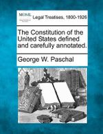 The Constitution of the United States Defined and Carefully Annotated. - George Washington Paschal