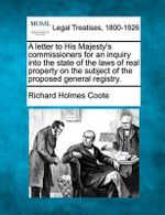 A Letter to His Majesty's Commissioners for an Inquiry Into the State of the Laws of Real Property on the Subject of the Proposed General Registry. - Richard Holmes Coote