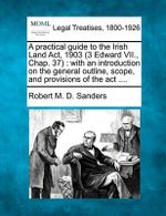 A Practical Guide to the Irish Land ACT, 1903 (3 Edward VII., Chap. 37) : With an Introduction on the General Outline, Scope, and Provisions of the ACT .... - Robert M D Sanders