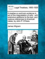 A Treatise on Extrinsic Evidence in Aid of the Intepretation of Wills : With Extensive Additions to the Text, and Copious References to American Cases, by John P. O'Hara. - James Wigram