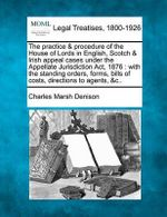 The Practice & Procedure of the House of Lords in English, Scotch & Irish Appeal Cases Under the Appellate Jurisdiction ACT, 1876 : With the Standing Orders, Forms, Bills of Costs, Directions to Agents, &C.. - Charles Marsh Denison