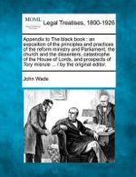 Appendix to the Black Book : An Exposition of the Principles and Practices of the Reform Ministry and Parliament, the Church and the Dissenters, Catastrophe of the House of Lords, and Prospects of Tory Misrule ... / By the Original Editor. - John Wade