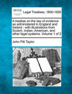 A Treatise on the Law of Evidence as Administered in England and Ireland : With Illustrations from Scotch, Indian, American, and Other Legal Systems. Volume 1 of 2 - John Pitt Taylor