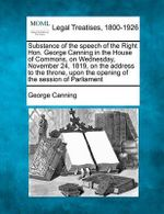 Substance of the Speech of the Right Hon. George Canning in the House of Commons, on Wednesday, November 24, 1819, on the Address to the Throne, Upon the Opening of the Session of Parliament : Leading Lawyers on Analyzing Recent Trends, Buildi... - George Canning