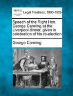 Speech of the Right Hon. George Canning at the Liverpool Dinner, Given in Celebration of His Re-Election - George Canning