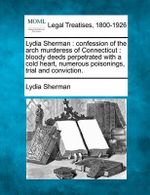 Lydia Sherman : Confession of the Arch Murderess of Connecticut: Bloody Deeds Perpetrated with a Cold Heart, Numerous Poisonings, Trial and Conviction. - Lydia Sherman