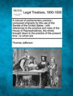 A Manual of Parliamentary Practice : Composed Originally for the Use of the Senate of the United States: With References to the Practice and Rules of the House of Representatives, the Whole Brought Down to the Practice of the Present Time; To Which Are - Thomas Jefferson