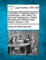 A Selection of Leading Cases in Criminal Law : With Notes / By Edmund Hastings [I.E. Hatch] Bennett and Franklin Fiske Heard. Volume 1 of 2 - Edmund Hatch Bennett