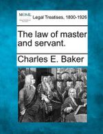 The Law of Master and Servant. - Charles E Baker