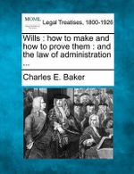 Wills : How to Make and How to Prove Them: And the Law of Administration ... - Charles E Baker