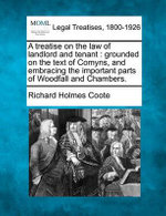 A Treatise on the Law of Landlord and Tenant : Grounded on the Text of Comyns, and Embracing the Important Parts of Woodfall and Chambers. - Richard Holmes Coote