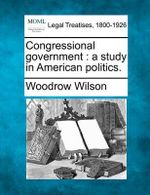 Congressional Government : A Study in American Politics. - Woodrow Wilson