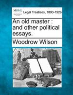 An Old Master : And Other Political Essays. - Woodrow Wilson