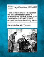 Thomas' Town Officer : A Digest of the Laws of Massachusetts in Relation to the Powers, Duties, and Liabilities of Towns and of Town Officers: With the Necessary Forms. - Benjamin Franklin Thomas