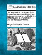 The Town Officer : A Digest of the Laws of Massachusetts in Relation to the Powers, Duties and Liabilities of Towns, and of Town Officers: With the Necessary Forms. - Benjamin Franklin Thomas