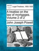 A Treatise on the Law of Mortgages. Volume 2 of 2 - John Joseph Powell
