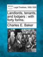Landlords, Tenants, and Lodgers : With Forty Forms. - Charles E Baker