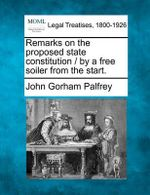 Remarks on the Proposed State Constitution / By a Free Soiler from the Start. - John Gorham Palfrey