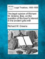 The Legal Opinion of Richard W. Greene, Esq. on the Question of the Town's Interest in the Ancient Grist Mill - Richard W Greene