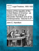 History of the Republic of the United States of America : As Traced in the Writings of Alexander Hamilton and of His Contemporaries. Volume 6 of 7 - John C Hamilton
