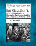 History of the Republic of the United States of America : As Traced in the Writings of Alexander Hamilton and of His Contemporaries. Volume 4 of 7 - John C Hamilton