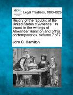 History of the Republic of the United States of America : As Traced in the Writings of Alexander Hamilton and of His Contemporaries. Volume 7 of 7 - John C Hamilton