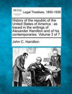 History of the Republic of the United States of America : As Traced in the Writings of Alexander Hamilton and of His Contemporaries. Volume 3 of 7 - John C Hamilton