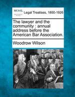 The Lawyer and the Community : Annual Address Before the American Bar Association. - Woodrow Wilson