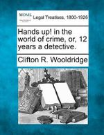 Hands Up! in the World of Crime, Or, 12 Years a Detective. - Clifton R Wooldridge