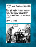 The Railroads, Their Employees and the Public : A Discourse Upon the Rights, Duties and Obligations of Each Toward the Other. - John E Miles