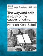 The Wayward Child : A Study of the Causes of Crime. - Hannah Kent Schoff