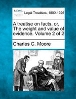 A Treatise on Facts, Or, the Weight and Value of Evidence. Volume 2 of 2 - Charles C Moore