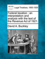Federal Taxation : An Interpretation and Analysis with the Text of the Revenue Act of 1921. - David A Buckley