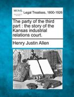 The Party of the Third Part : The Story of the Kansas Industrial Relations Court. - Henry Justin Allen