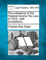 The Substance of the Federal Income Tax Law of 1913 : With Annotations. - Charles Ray Dean