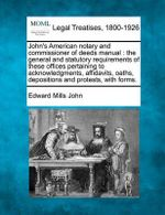 John's American Notary and Commissioner of Deeds Manual : The General and Statutory Requirements of These Offices Pertaining to Acknowledgments, Affidavits, Oaths, Depositions and Protests, with Forms. - Edward Mills John
