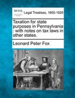 Taxation for State Purposes in Pennsylvania : With Notes on Tax Laws in Other States. - Leonard Peter Fox