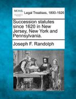 Succession Statutes Since 1620 in New Jersey, New York and Pennsylvania. - Joseph F Randolph