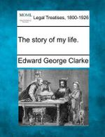 The Story of My Life. : Addressed to the Right Honourable, the Earl of Der... - Edward George Clarke