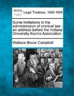 Some Limitations in the Administration of Criminal Law : An Address Before the Indiana University Alumni Association. - Wallace Bruce Campbell