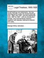 Small Holdings and Allotments : The Law Relating Thereto Under the Small Holdings Acts, 1892, and 1907, and the Allotments Acts, 1887 to 1907: With an Introduction Thereto, and Commentaries Thereon, Together with Statutes Referred to Therein, and Rules, - George Arthur Johnston